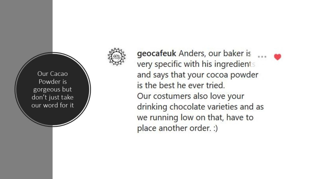 """Our Cacao Powder is gorgeous but don't just take our word for it... """"geocafeuk: Anders, our baker is very specific with his ingredients and says that your cocoa powder is the best he's ever tried. Our customers also love your drinking chocolate varieties and as we are running low on that, we have to place another order"""""""